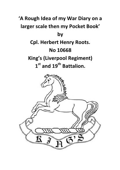 View individual pages of ''A Rough Idea of my War Diary on a larger scale then my Pocket Book' by Cpl. Herbert Henry Roots. No 10668 King's (Liverpool Regiment) 1st and 19th Battalion.'